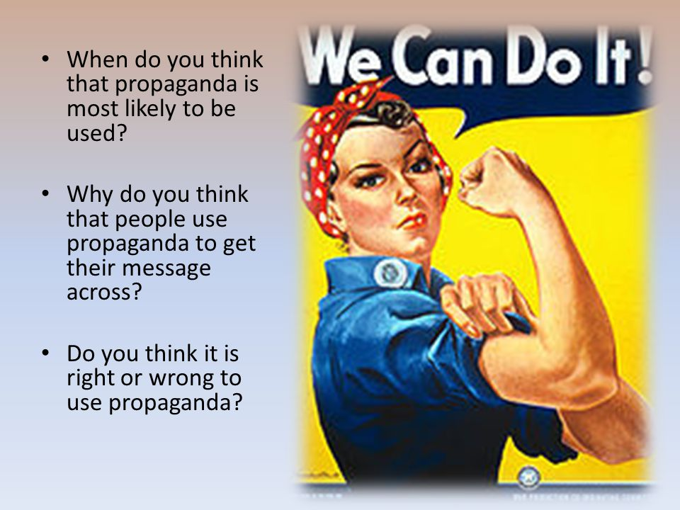 When do you think that propaganda is most likely to be used? Why do you think that people use propaganda to get their message across? Do you think it