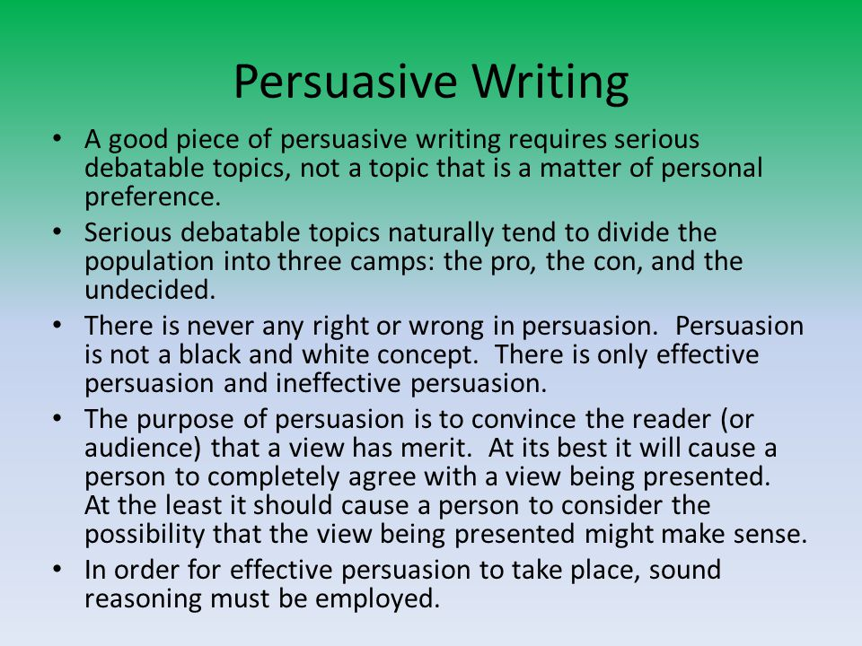 Persuasive Writing A good piece of persuasive writing requires serious debatable topics, not a topic that is a matter of personal preference. Serious