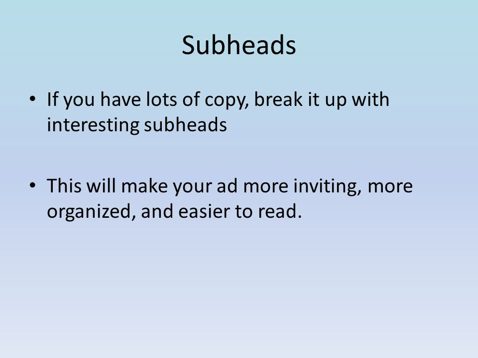 Subheads If you have lots of copy, break it up with interesting subheads This will make your ad more inviting, more organized, and easier to read.