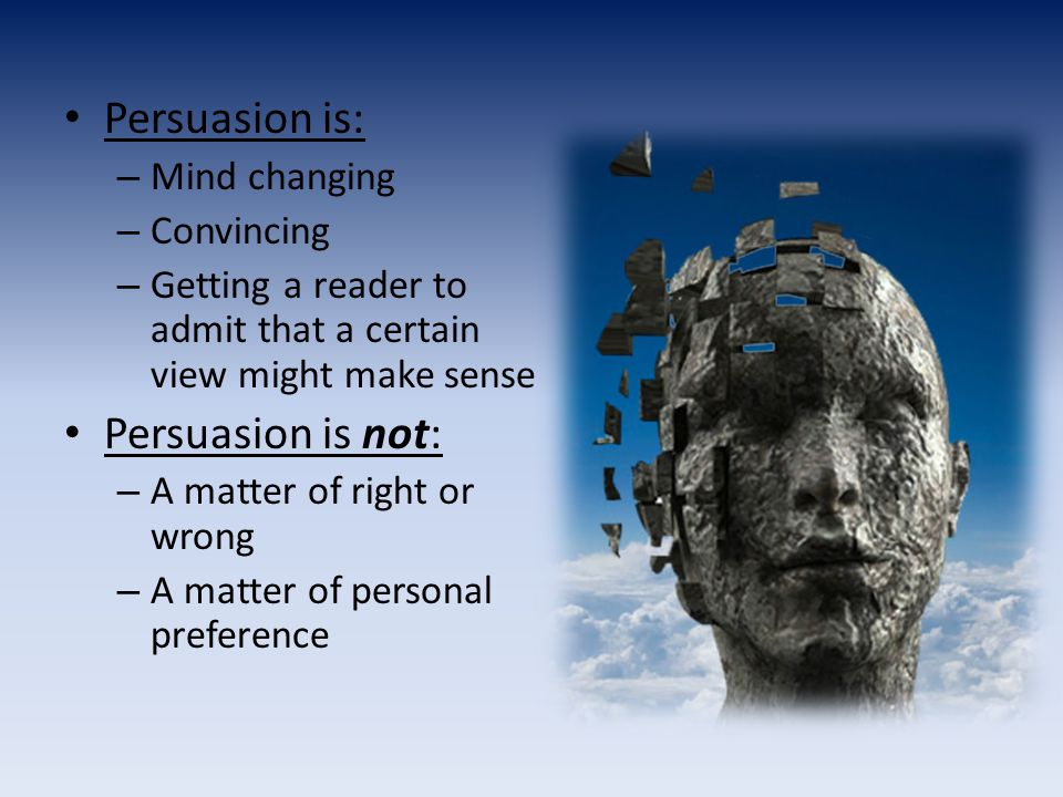 Persuasion is: – Mind changing – Convincing – Getting a reader to admit that a certain view might make sense Persuasion is not: – A matter of right or