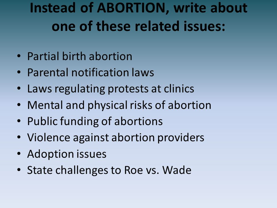Instead of ABORTION, write about one of these related issues: Partial birth abortion Parental notification laws Laws regulating protests at clinics Me