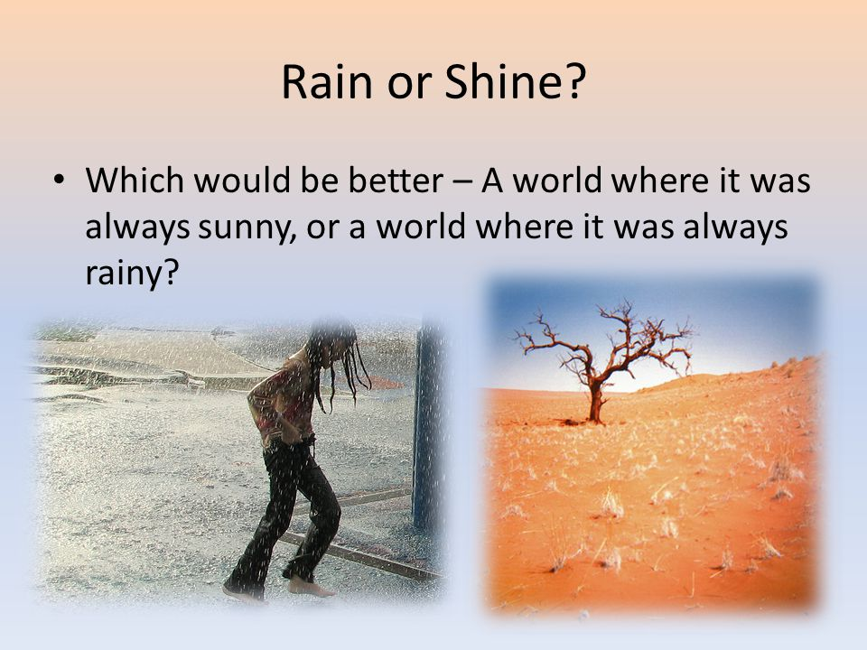 Rain or Shine? Which would be better – A world where it was always sunny, or a world where it was always rainy?