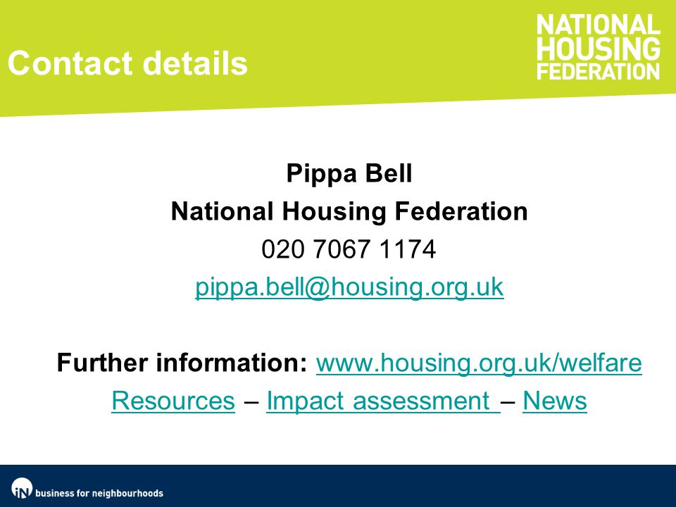 Contact details Pippa Bell National Housing Federation 020 7067 1174 pippa.bell@housing.org.uk Further information: www.housing.org.uk/welfarewww.housing.org.uk/welfare ResourcesResources – Impact assessment – NewsImpact assessment News