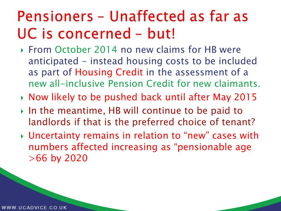 WWW.UCADVICE.CO.UK  From October 2014 no new claims for HB were anticipated - instead housing costs to be included as part of Housing Credit in the assessment of a new all-inclusive Pension Credit for new claimants.