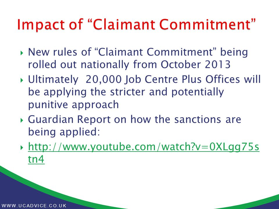 WWW.UCADVICE.CO.UK  New rules of Claimant Commitment being rolled out nationally from October 2013  Ultimately 20,000 Job Centre Plus Offices will be applying the stricter and potentially punitive approach  Guardian Report on how the sanctions are being applied:  http://www.youtube.com/watch v=0XLgg75s tn4 http://www.youtube.com/watch v=0XLgg75s tn4