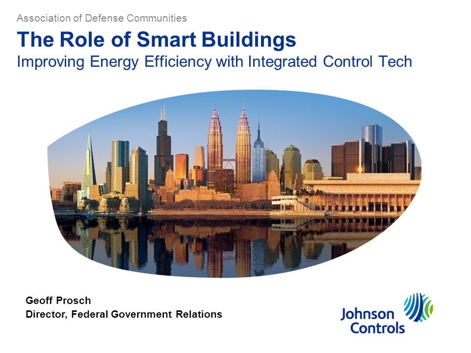 The Role of Smart Buildings Improving Energy Efficiency with Integrated Control Tech Geoff Prosch Director, Federal Government Relations Association of Defense Communities