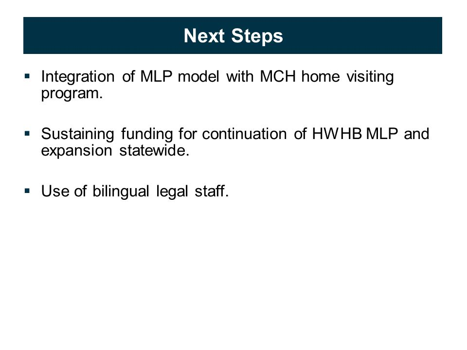 © 2009 APS Healthcare, Inc. 22 Next Steps  Integration of MLP model with MCH home visiting program.  Sustaining funding for continuation of HWHB MLP