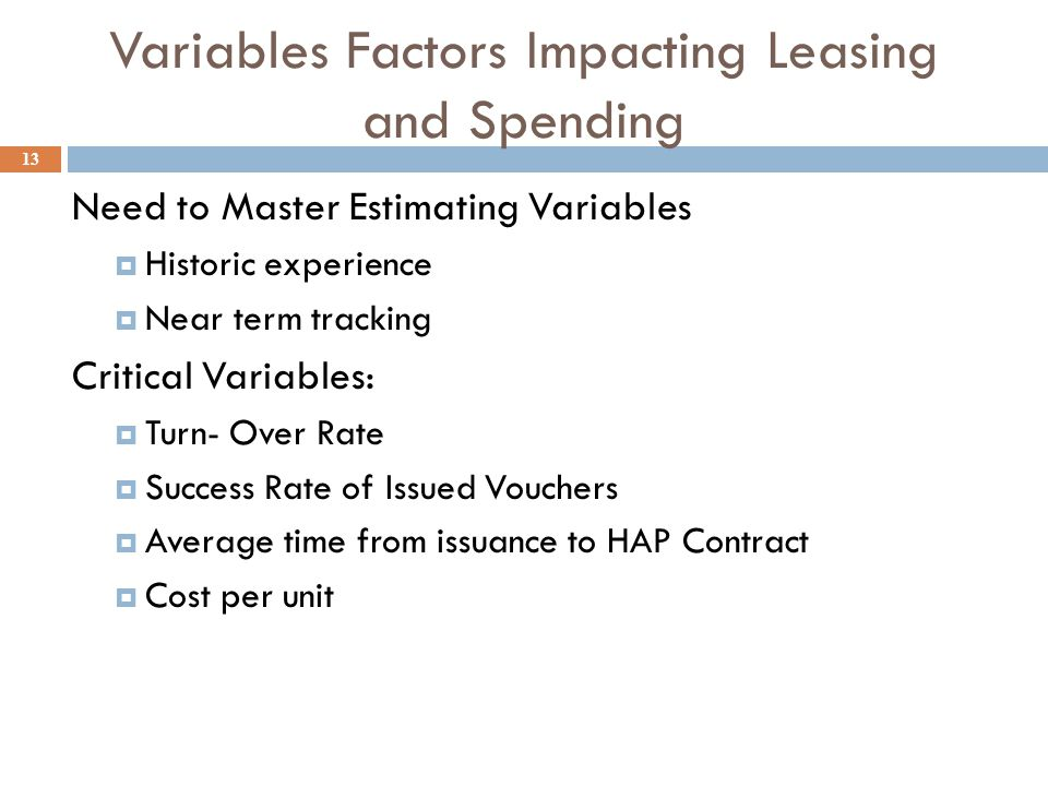 Variables Factors Impacting Leasing and Spending Need to Master Estimating Variables  Historic experience  Near term tracking Critical Variables:  Turn- Over Rate  Success Rate of Issued Vouchers  Average time from issuance to HAP Contract  Cost per unit 13