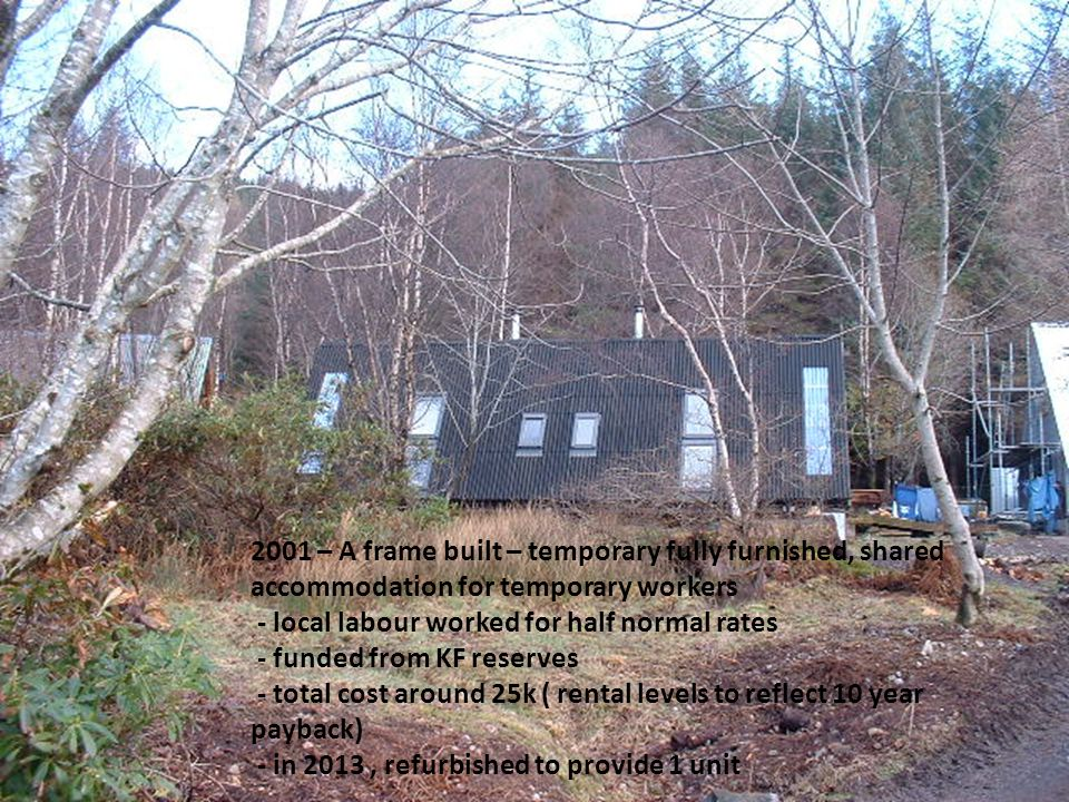 2001 – A frame built – temporary fully furnished, shared accommodation for temporary workers - local labour worked for half normal rates - funded from KF reserves - total cost around 25k ( rental levels to reflect 10 year payback) - in 2013, refurbished to provide 1 unit