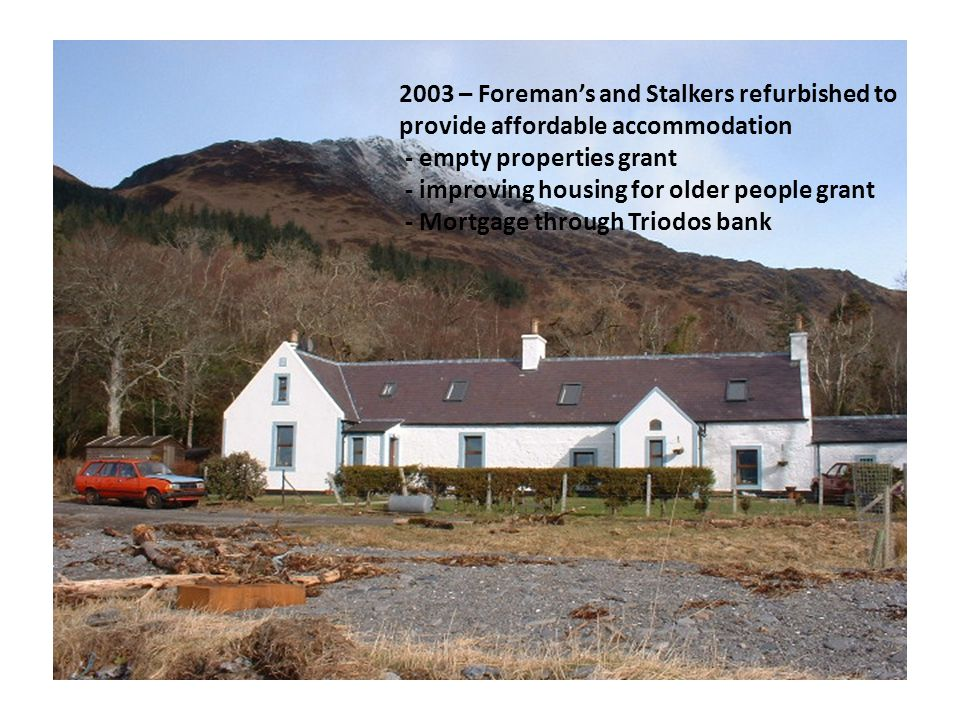 2003 – Foreman's and Stalkers refurbished to provide affordable accommodation - empty properties grant - improving housing for older people grant - Mortgage through Triodos bank
