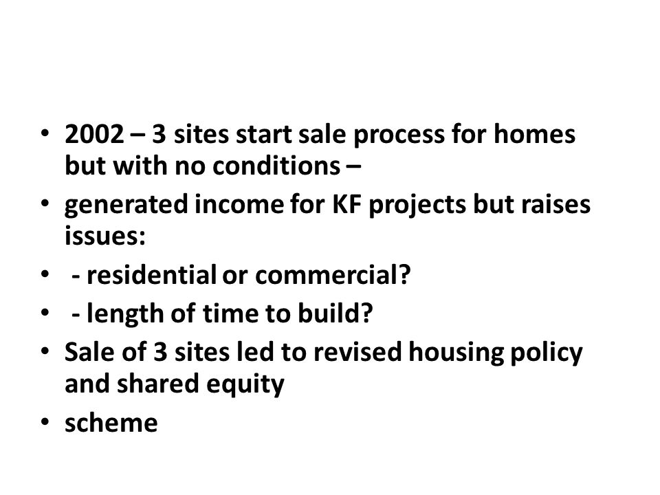 2002 – 3 sites start sale process for homes but with no conditions – generated income for KF projects but raises issues: - residential or commercial.