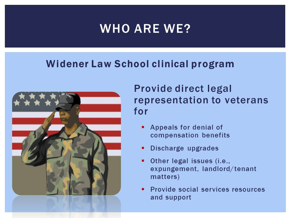 Disabled veterans who have been denied compensation for an injury, disease or illness incurred while in service  Most are low income  Veterans from nearly every conflict and their families WHO WE HELP