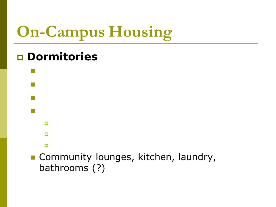 On-Campus Housing  Social Organization House 20 or more people Must meet member requirements Higher costs  Available on Large Campuses Similar to a dormitory Less Cost More Responsibility (cooking, cleaning, maintenance) 