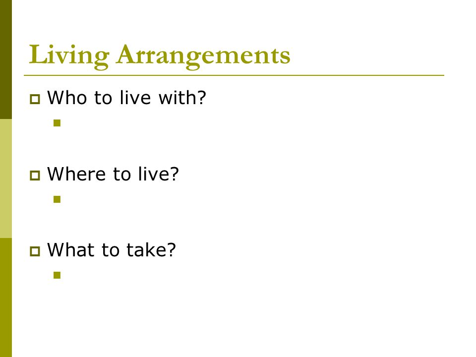 Living Arrangements  Who to live with  Where to live  What to take