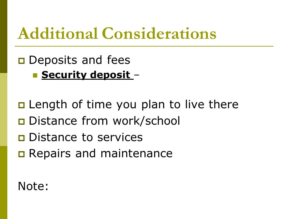 Additional Considerations  Deposits and fees Security deposit –  Length of time you plan to live there  Distance from work/school  Distance to services  Repairs and maintenance Note: