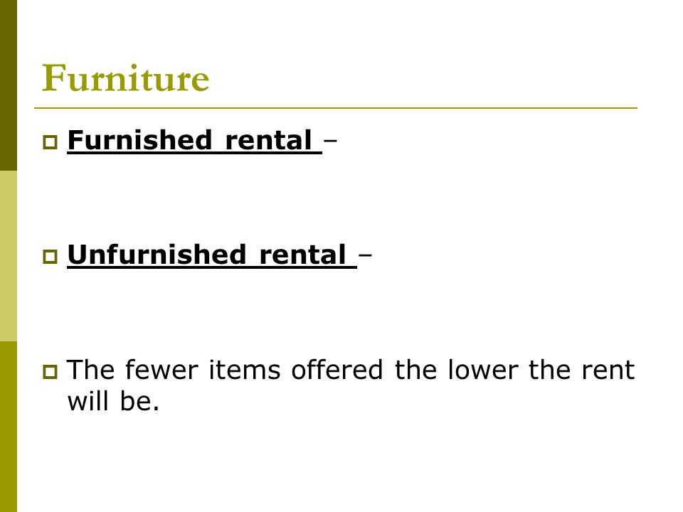 Furniture  Furnished rental –  Unfurnished rental –  The fewer items offered the lower the rent will be.