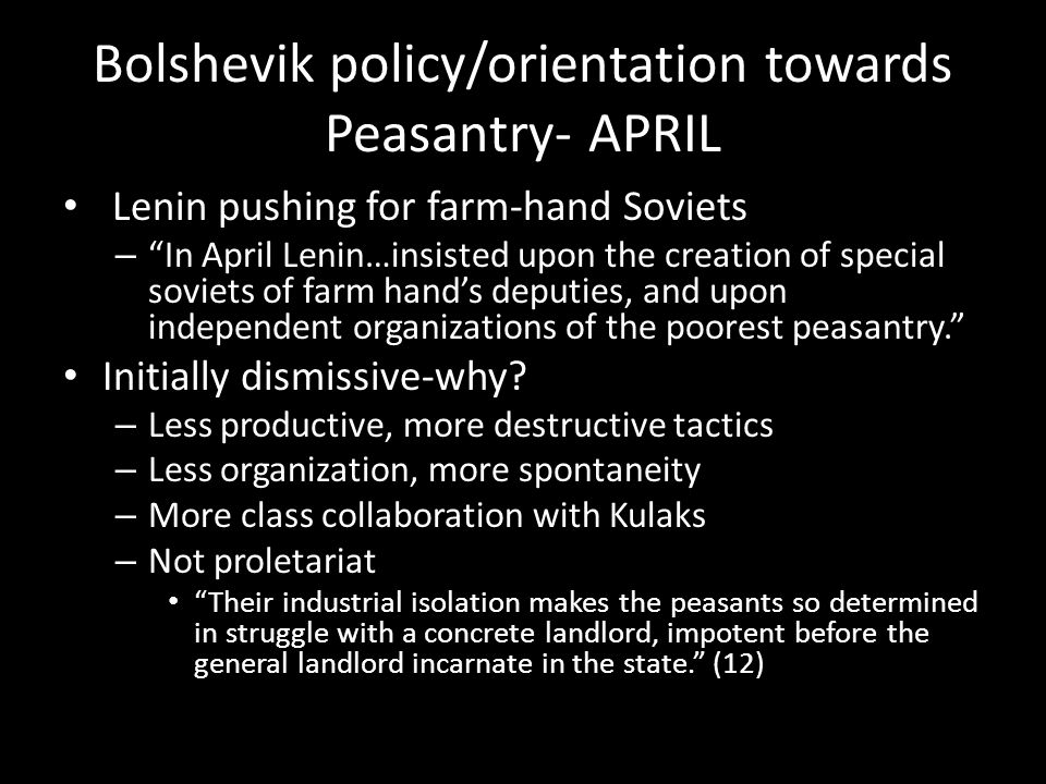 Bolshevik policy/orientation towards Peasantry- APRIL Lenin pushing for farm-hand Soviets – In April Lenin…insisted upon the creation of special soviets of farm hand's deputies, and upon independent organizations of the poorest peasantry. Initially dismissive-why.