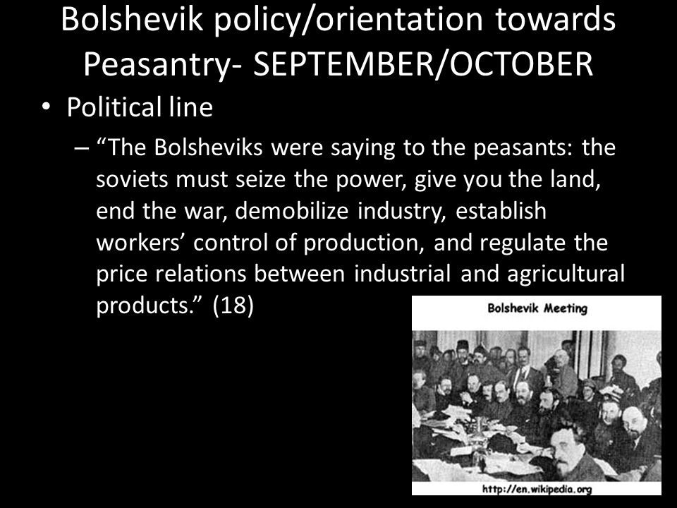 Bolshevik policy/orientation towards Peasantry- SEPTEMBER/OCTOBER Political line – The Bolsheviks were saying to the peasants: the soviets must seize the power, give you the land, end the war, demobilize industry, establish workers' control of production, and regulate the price relations between industrial and agricultural products. (18)