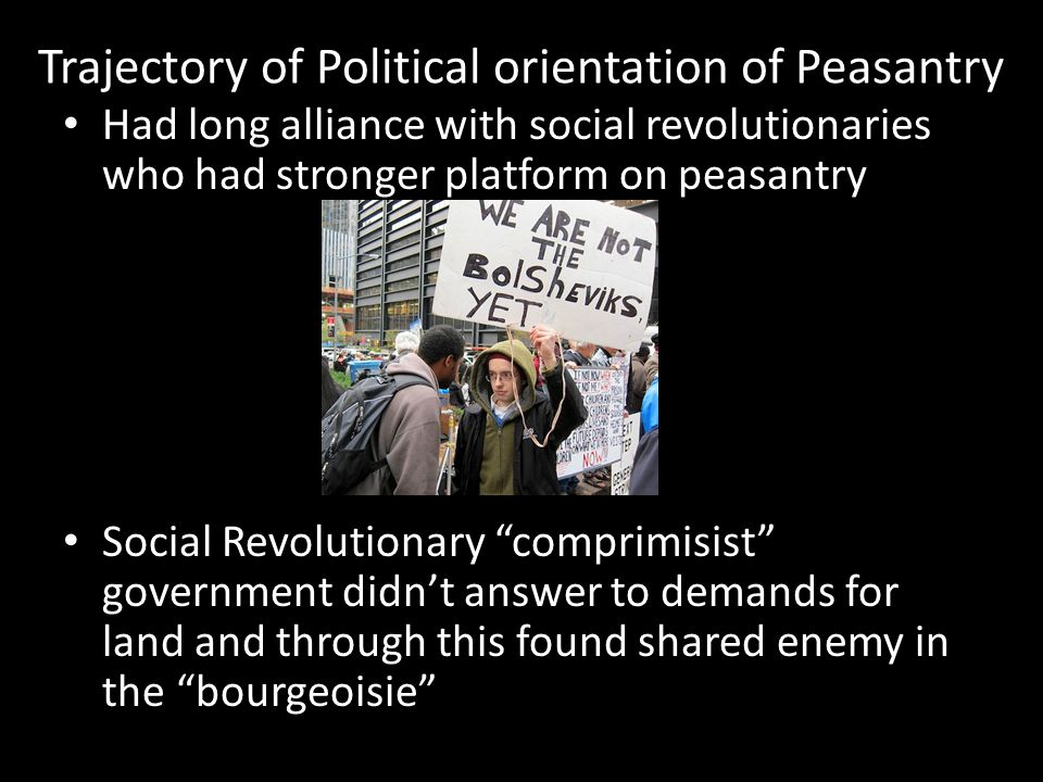 Trajectory of Political orientation of Peasantry Had long alliance with social revolutionaries who had stronger platform on peasantry Social Revolutionary comprimisist government didn't answer to demands for land and through this found shared enemy in the bourgeoisie