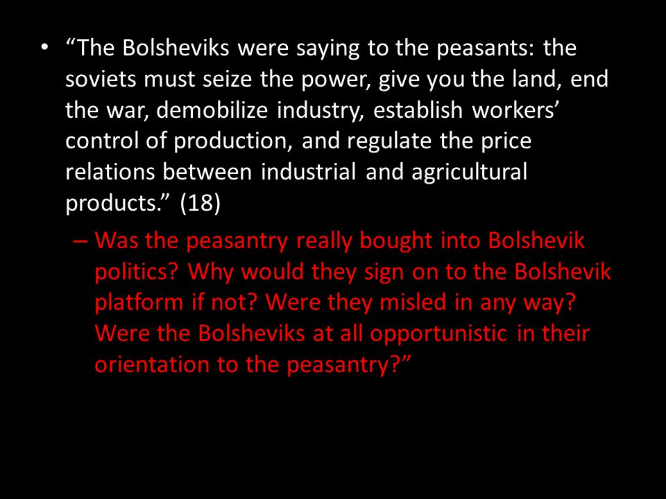 The Bolsheviks were saying to the peasants: the soviets must seize the power, give you the land, end the war, demobilize industry, establish workers' control of production, and regulate the price relations between industrial and agricultural products. (18) – Was the peasantry really bought into Bolshevik politics.