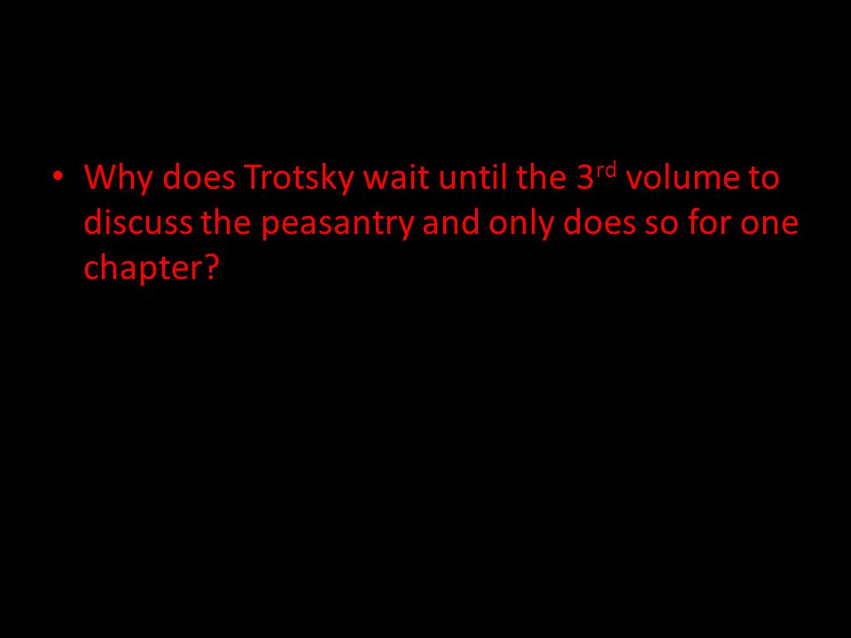 Why does Trotsky wait until the 3 rd volume to discuss the peasantry and only does so for one chapter?