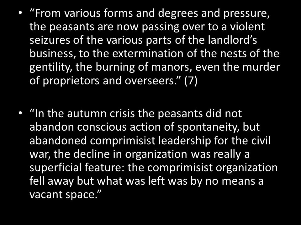 From various forms and degrees and pressure, the peasants are now passing over to a violent seizures of the various parts of the landlord's business, to the extermination of the nests of the gentility, the burning of manors, even the murder of proprietors and overseers. (7) In the autumn crisis the peasants did not abandon conscious action of spontaneity, but abandoned comprimisist leadership for the civil war, the decline in organization was really a superficial feature: the comprimisist organization fell away but what was left was by no means a vacant space.