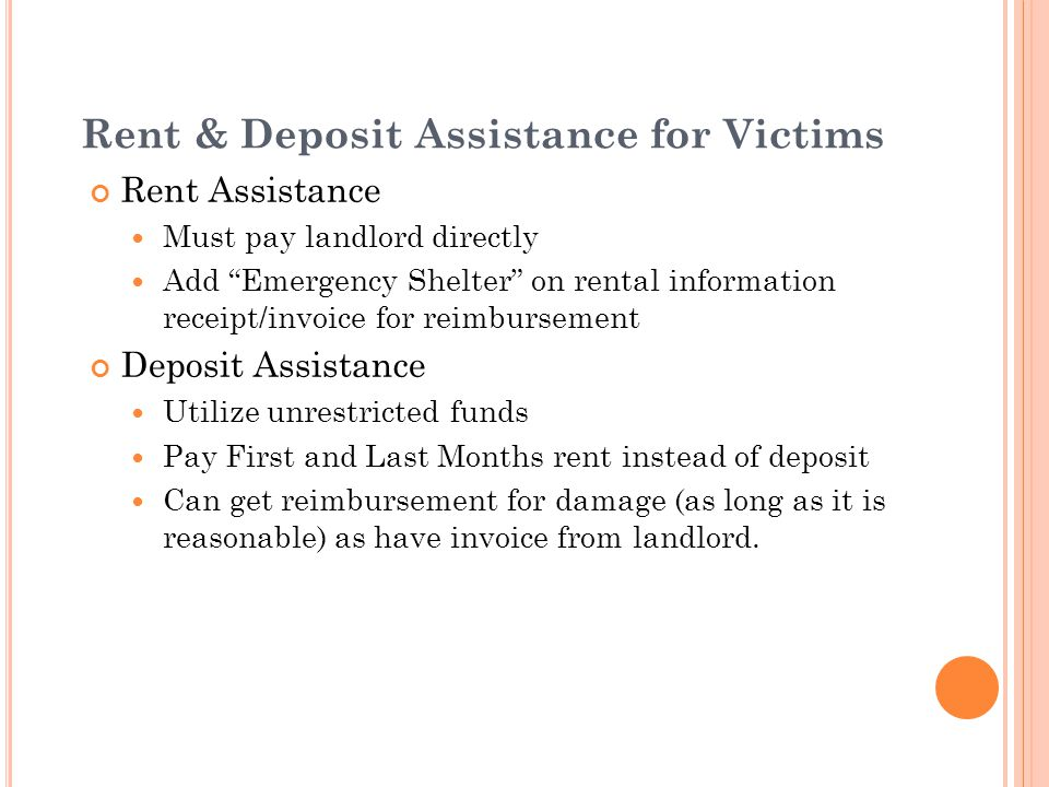 Rent & Deposit Assistance for Victims Rent Assistance Must pay landlord directly Add Emergency Shelter on rental information receipt/invoice for reimbursement Deposit Assistance Utilize unrestricted funds Pay First and Last Months rent instead of deposit Can get reimbursement for damage (as long as it is reasonable) as have invoice from landlord.