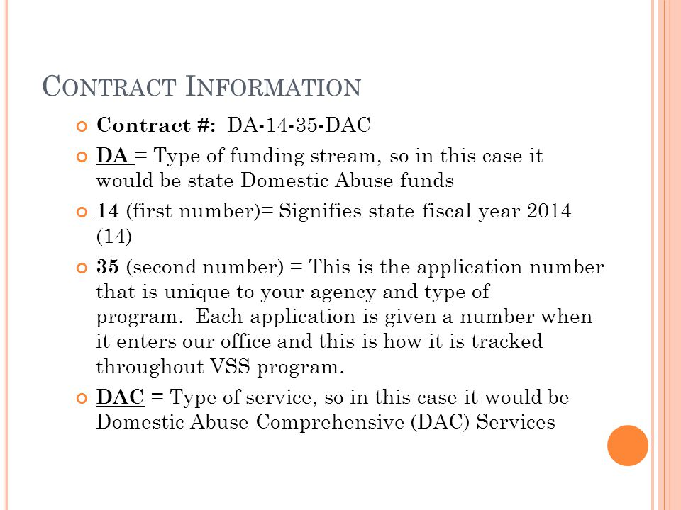 C ONTRACT I NFORMATION Contract #: DA-14-35-DAC DA = Type of funding stream, so in this case it would be state Domestic Abuse funds 14 (first number)= Signifies state fiscal year 2014 (14) 35 (second number) = This is the application number that is unique to your agency and type of program.