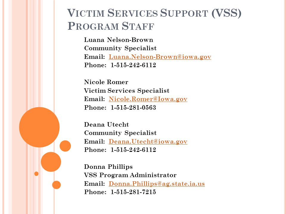 V ICTIM S ERVICES S UPPORT (VSS) P ROGRAM S TAFF Luana Nelson-Brown Community Specialist Email: Luana.Nelson-Brown@iowa.govLuana.Nelson-Brown@iowa.gov Phone: 1-515-242-6112 Nicole Romer Victim Services Specialist Email: Nicole.Romer@Iowa.govNicole.Romer@Iowa.gov Phone: 1-515-281-0563 Deana Utecht Community Specialist Email: Deana.Utecht@iowa.govDeana.Utecht@iowa.gov Phone: 1-515-242-6112 Donna Phillips VSS Program Administrator Email: Donna.Phillips@ag.state.ia.usDonna.Phillips@ag.state.ia.us Phone: 1-515-281-7215