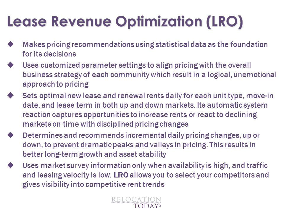  Makes pricing recommendations using statistical data as the foundation for its decisions  Uses customized parameter settings to align pricing with the overall business strategy of each community which result in a logical, unemotional approach to pricing  Sets optimal new lease and renewal rents daily for each unit type, move-in date, and lease term in both up and down markets.