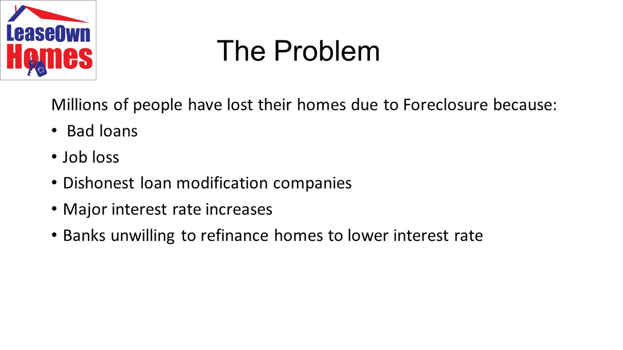 The Problem Millions of people have lost their homes due to Foreclosure because: Bad loans Job loss Dishonest loan modification companies Major interest rate increases Banks unwilling to refinance homes to lower interest rate