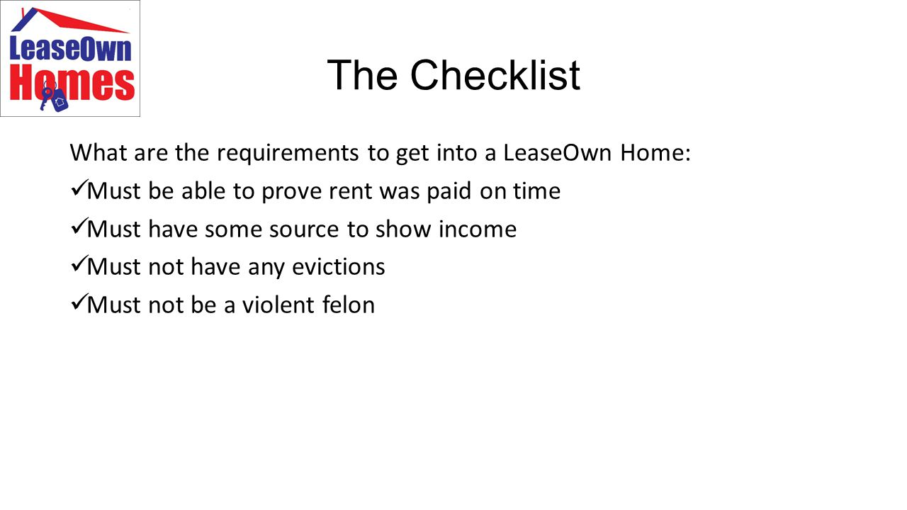The Checklist What are the requirements to get into a LeaseOwn Home: Must be able to prove rent was paid on time Must have some source to show income Must not have any evictions Must not be a violent felon