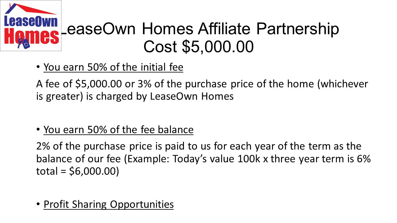 LeaseOwn Homes Affiliate Partnership Cost $5,000.00 You earn 50% of the initial fee A fee of $5,000.00 or 3% of the purchase price of the home (whichever is greater) is charged by LeaseOwn Homes You earn 50% of the fee balance 2% of the purchase price is paid to us for each year of the term as the balance of our fee (Example: Today's value 100k x three year term is 6% total = $6,000.00) Profit Sharing Opportunities