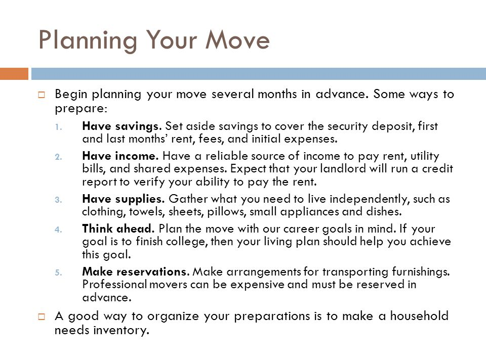Planning Your Move  Begin planning your move several months in advance. Some ways to prepare: 1. Have savings. Set aside savings to cover the securit