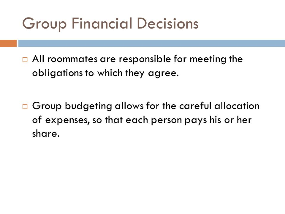 Group Financial Decisions  All roommates are responsible for meeting the obligations to which they agree.  Group budgeting allows for the careful al