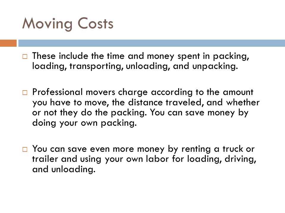 Moving Costs  These include the time and money spent in packing, loading, transporting, unloading, and unpacking.  Professional movers charge accord