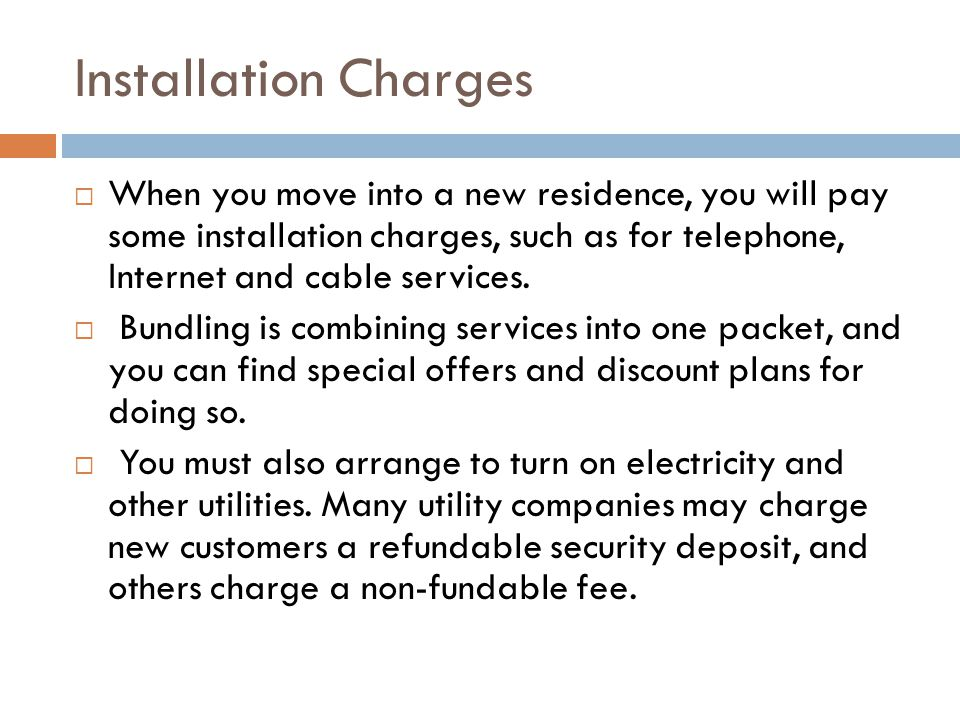 Installation Charges  When you move into a new residence, you will pay some installation charges, such as for telephone, Internet and cable services.