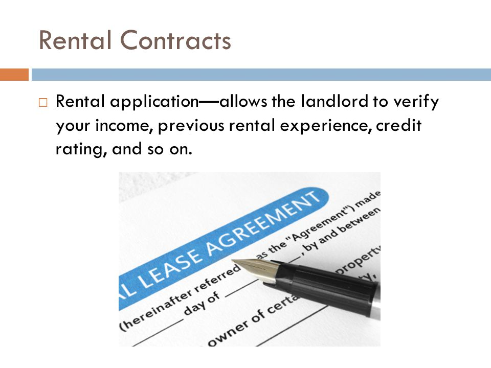 Rental Contracts  Rental application—allows the landlord to verify your income, previous rental experience, credit rating, and so on.