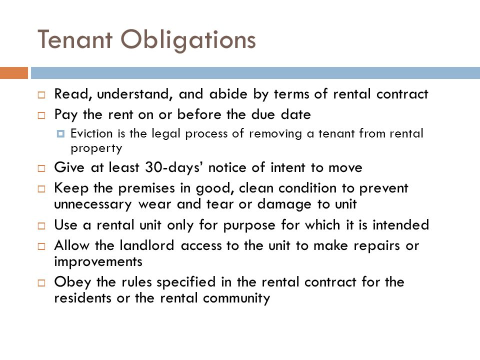 Tenant Obligations  Read, understand, and abide by terms of rental contract  Pay the rent on or before the due date  Eviction is the legal process