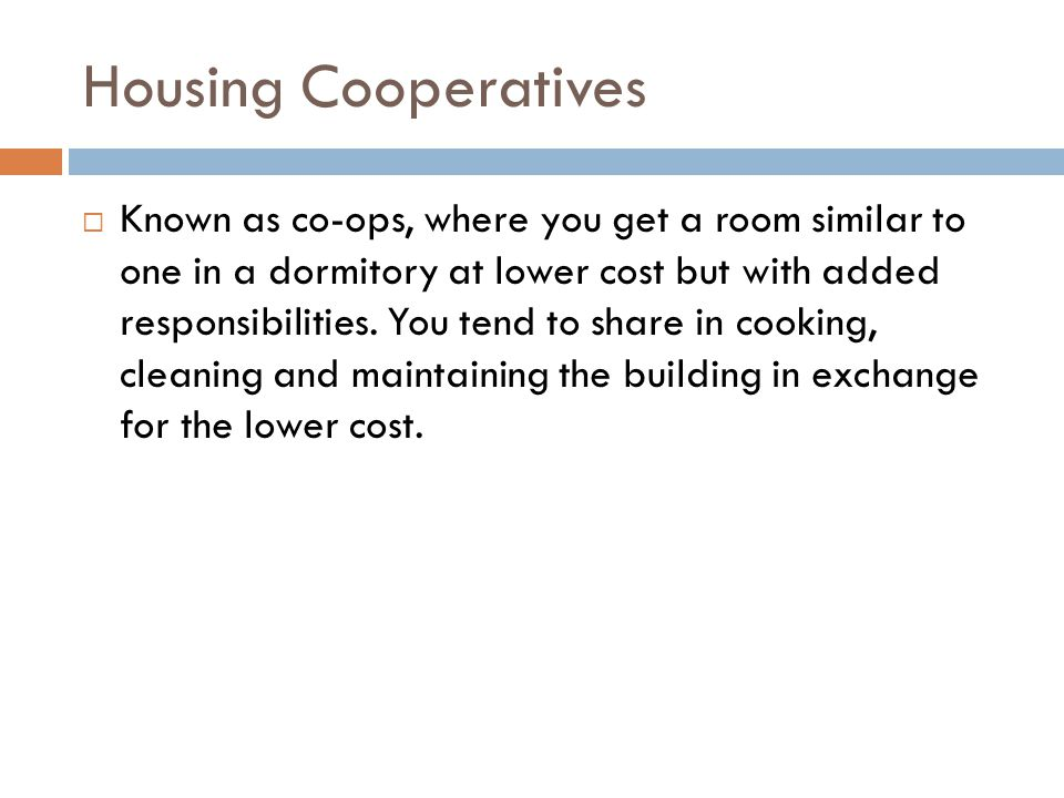 Housing Cooperatives  Known as co-ops, where you get a room similar to one in a dormitory at lower cost but with added responsibilities. You tend to