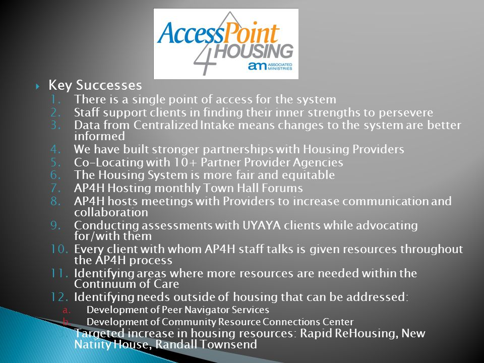  Key Successes 1.There is a single point of access for the system 2.Staff support clients in finding their inner strengths to persevere 3.Data from Centralized Intake means changes to the system are better informed 4.We have built stronger partnerships with Housing Providers 5.Co-Locating with 10+ Partner Provider Agencies 6.The Housing System is more fair and equitable 7.AP4H Hosting monthly Town Hall Forums 8.AP4H hosts meetings with Providers to increase communication and collaboration 9.Conducting assessments with UYAYA clients while advocating for/with them 10.Every client with whom AP4H staff talks is given resources throughout the AP4H process 11.Identifying areas where more resources are needed within the Continuum of Care 12.Identifying needs outside of housing that can be addressed: a.Development of Peer Navigator Services b.Development of Community Resource Connections Center 13.Targeted increase in housing resources: Rapid ReHousing, New Natiity House, Randall Townsend