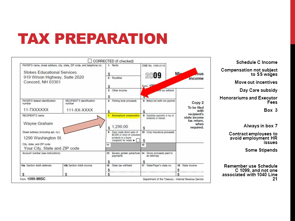 TAX PREPARATION Schedule C Income Compensation not subject to SS wages Move out incentives Day Care subsidy Honorariums and Executor Fees Box 3 Always in box 7 Contract employees to avoid employment HR issues Some Stipends Remember use Schedule C 1099, and not one associated with 1040 Line 21