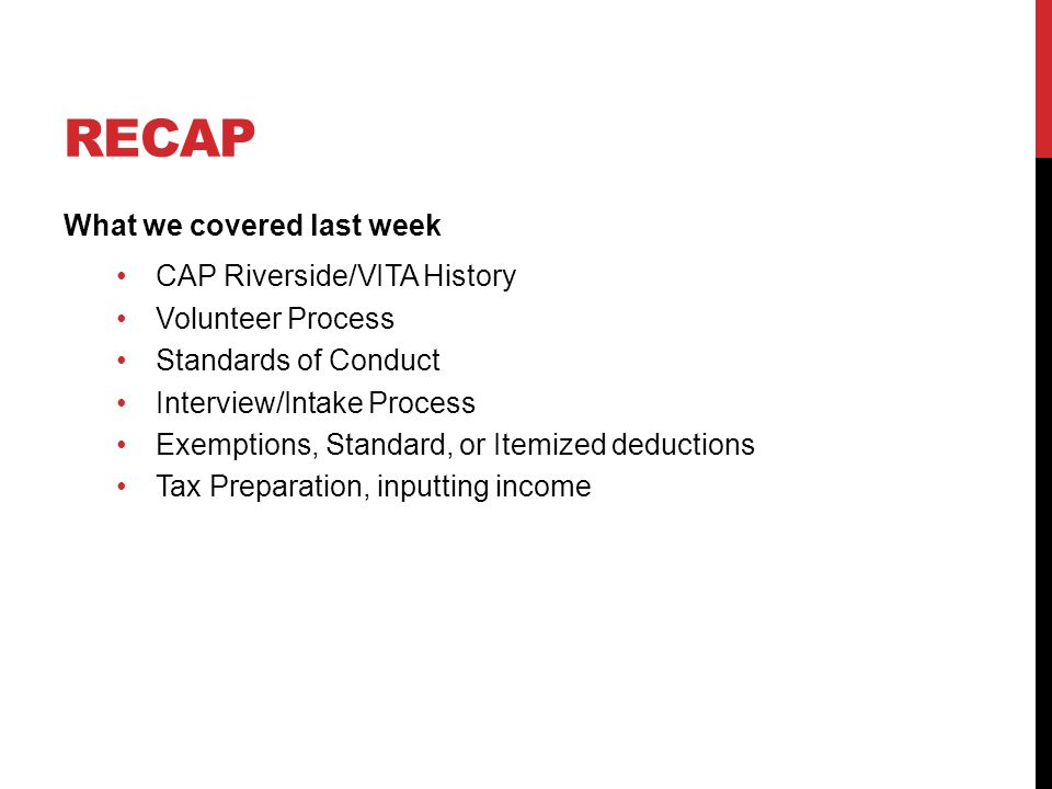 RECAP What we covered last week CAP Riverside/VITA History Volunteer Process Standards of Conduct Interview/Intake Process Exemptions, Standard, or Itemized deductions Tax Preparation, inputting income