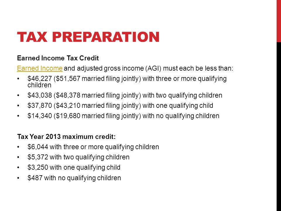 TAX PREPARATION Earned Income Tax Credit Earned IncomeEarned Income and adjusted gross income (AGI) must each be less than: $46,227 ($51,567 married filing jointly) with three or more qualifying children $43,038 ($48,378 married filing jointly) with two qualifying children $37,870 ($43,210 married filing jointly) with one qualifying child $14,340 ($19,680 married filing jointly) with no qualifying children Tax Year 2013 maximum credit: $6,044 with three or more qualifying children $5,372 with two qualifying children $3,250 with one qualifying child $487 with no qualifying children