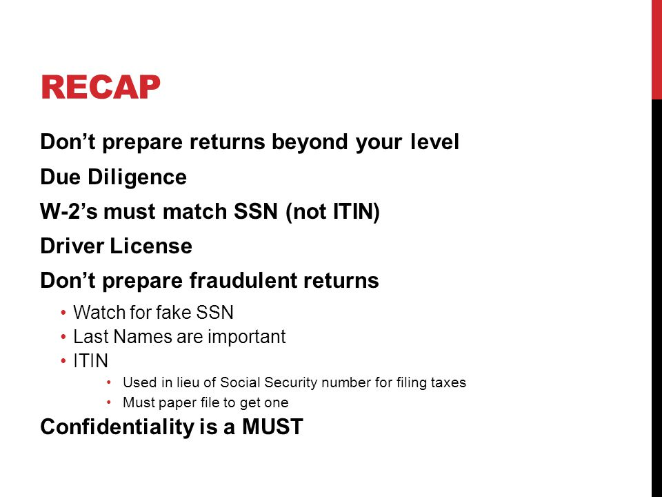 RECAP Don't prepare returns beyond your level Due Diligence W-2's must match SSN (not ITIN) Driver License Don't prepare fraudulent returns Watch for fake SSN Last Names are important ITIN Used in lieu of Social Security number for filing taxes Must paper file to get one Confidentiality is a MUST