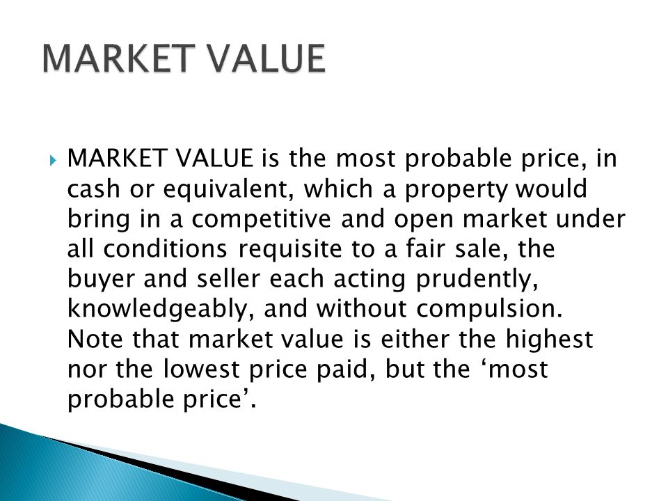  MARKET VALUE is the most probable price, in cash or equivalent, which a property would bring in a competitive and open market under all conditions requisite to a fair sale, the buyer and seller each acting prudently, knowledgeably, and without compulsion.