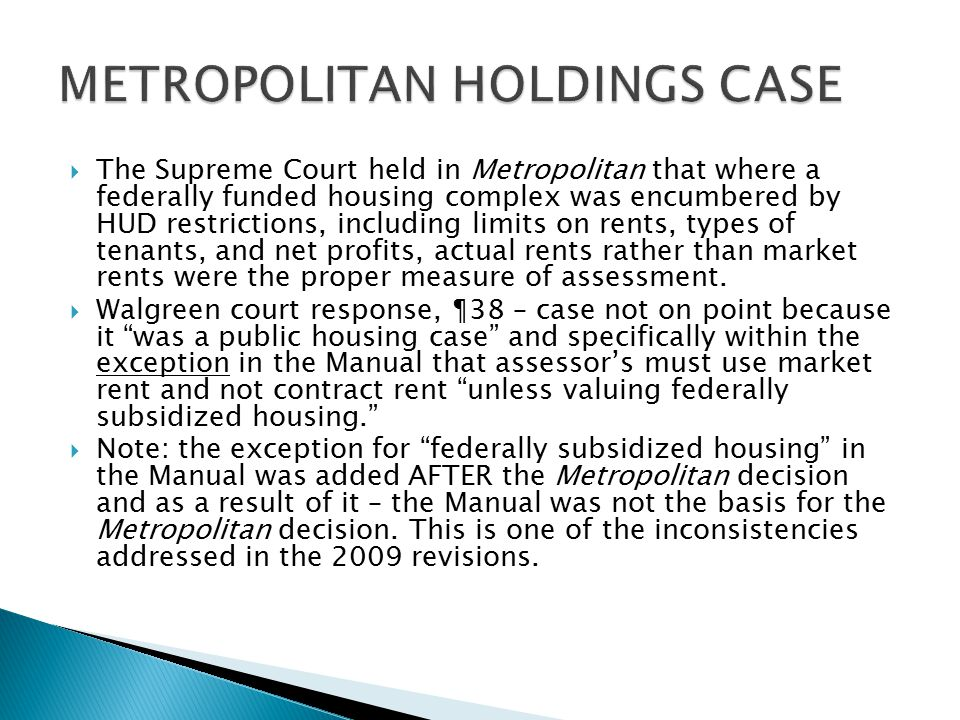  The Supreme Court held in Metropolitan that where a federally funded housing complex was encumbered by HUD restrictions, including limits on rents, types of tenants, and net profits, actual rents rather than market rents were the proper measure of assessment.