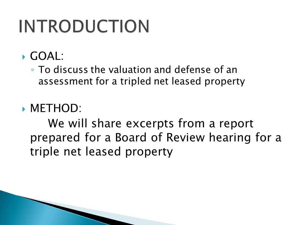  GOAL: ◦ To discuss the valuation and defense of an assessment for a tripled net leased property  METHOD: We will share excerpts from a report prepared for a Board of Review hearing for a triple net leased property
