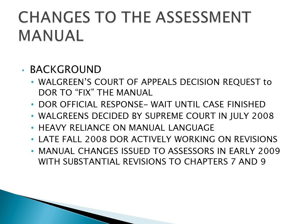 BACKGROUND WALGREEN'S COURT OF APPEALS DECISION REQUEST to DOR TO FIX THE MANUAL DOR OFFICIAL RESPONSE- WAIT UNTIL CASE FINISHED WALGREENS DECIDED BY SUPREME COURT IN JULY 2008 HEAVY RELIANCE ON MANUAL LANGUAGE LATE FALL 2008 DOR ACTIVELY WORKING ON REVISIONS MANUAL CHANGES ISSUED TO ASSESSORS IN EARLY 2009 WITH SUBSTANTIAL REVISIONS TO CHAPTERS 7 AND 9