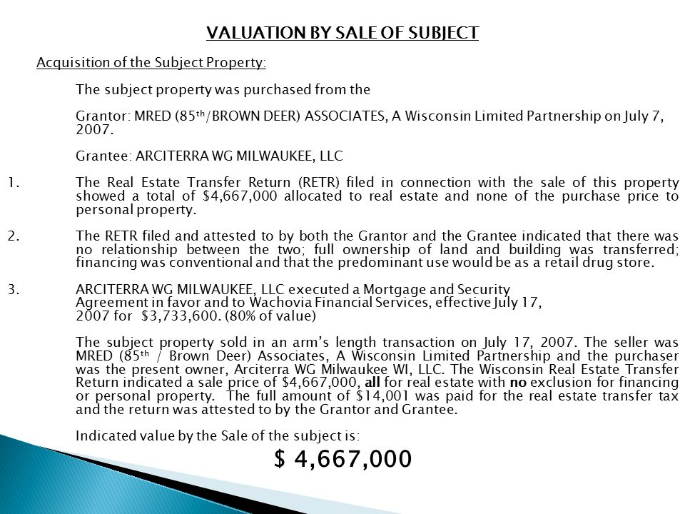 VALUATION BY SALE OF SUBJECT Acquisition of the Subject Property: The subject property was purchased from the Grantor: MRED (85 th /BROWN DEER) ASSOCIATES, A Wisconsin Limited Partnership on July 7, 2007.